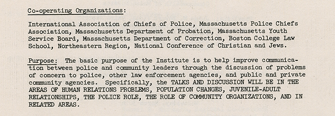 """Scanned image of a paper reading: """"Co-operating Organizations: International Association of Chiefs of Police, Massachusetts Police Chiefs Association, Massachusetts Department of Probation, Massachusetts Youth Service Board, Massachusetts Department of Correction, Boston College Law School, Northeastern Region, National Conference of Christian and Jews. Purpose: The basic purpose of the Institute is to help improve communication between police and community leaders through the discussion of problems of concern to police, other law enforcement agencies, and public and private community agencies. Specifically, the TALKS AND DISCUSSION WILL BE IN THE AREAS OF HUMAN RELATIONS PROBLEMS, POPULATION CHANGES, JUVENILE-ADULT RELATIONSHIPS, THE POLICE ROLE, THE ROLE OF COMMUNITY ORGANIZATIONS, AND IN RELATED AREAS."""