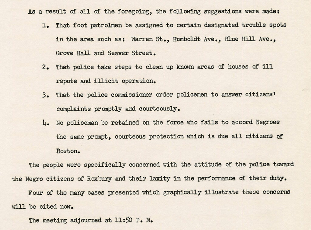 Scanned image of a report that reads: As a result of all of the foregoing, the following suggestions were made: 1. That foot patrolmen be assigned to certain designated trouble spots in the area such as: Warren St., Humboldt Ave., Blue Hill Ave., Grove Hall and Seaver Street. 2. That police take steps to clean up known areas of houses of ill repute and illicit operation. 3. That the police commissioner order policemen to answer citizens' complaints promptly and courteously. 4. No policeman be retained on the force who fails to accord Negroes the same prompt, courteous protection which is due all citizens of Boston. The people were specifically concerned with the attitude of the police toward the Negro citizens of Roxbury and their laxity in the performance of their duty. Four of the many cases presented which graphically illustrate these concerns will be cited now. The meeting adjourned at 11:50 p.m.